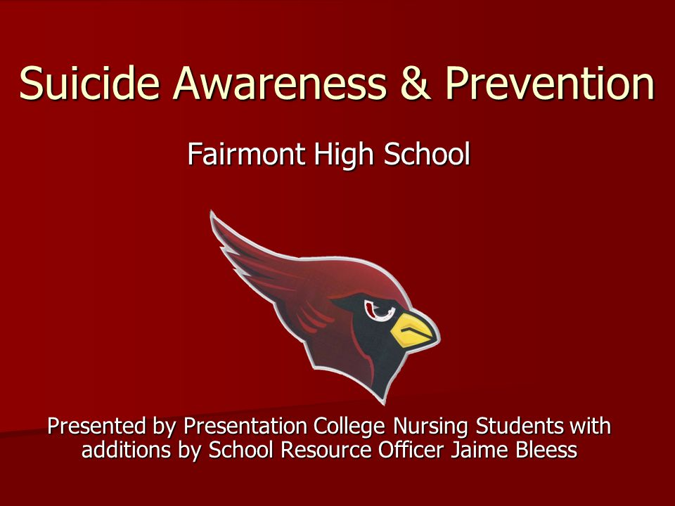 Suicide Awareness & Prevention Fairmont High School Presented by Presentation College Nursing Students with additions by School Resource Officer Jaime Bleess