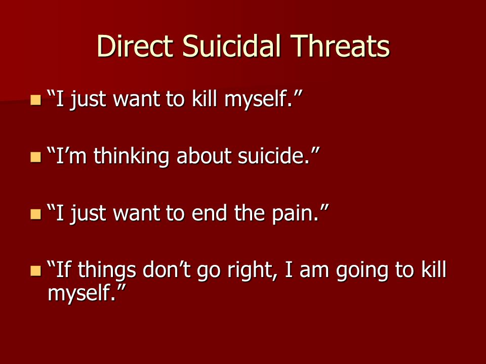 Direct Suicidal Threats I just want to kill myself. I just want to kill myself. I'm thinking about suicide. I'm thinking about suicide. I just want to end the pain. I just want to end the pain. If things don't go right, I am going to kill myself. If things don't go right, I am going to kill myself.