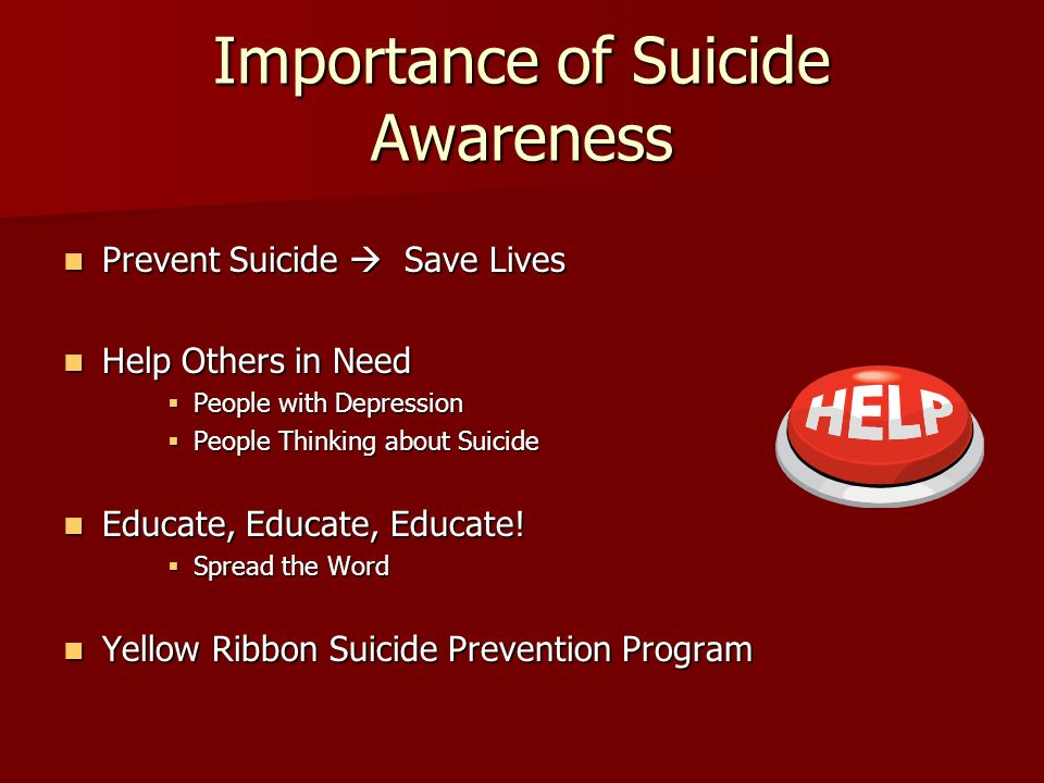 Importance of Suicide Awareness Prevent Suicide  Save Lives Prevent Suicide  Save Lives Help Others in Need Help Others in Need  People with Depression  People Thinking about Suicide Educate, Educate, Educate.