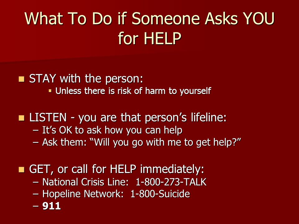 What To Do if Someone Asks YOU for HELP STAY with the person: STAY with the person:  Unless there is risk of harm to yourself LISTEN - you are that person's lifeline: LISTEN - you are that person's lifeline: –It's OK to ask how you can help –Ask them: Will you go with me to get help GET, or call for HELP immediately: GET, or call for HELP immediately: –National Crisis Line: TALK –Hopeline Network: Suicide –911