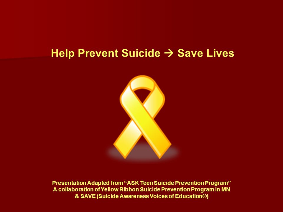 Presentation Adapted from ASK Teen Suicide Prevention Program A collaboration of Yellow Ribbon Suicide Prevention Program in MN & SAVE (Suicide Awareness Voices of Education®) Help Prevent Suicide  Save Lives