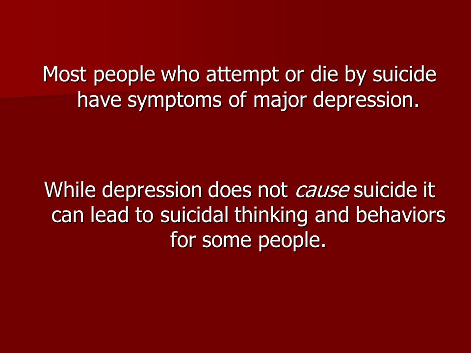 Most people who attempt or die by suicide have symptoms of major depression.