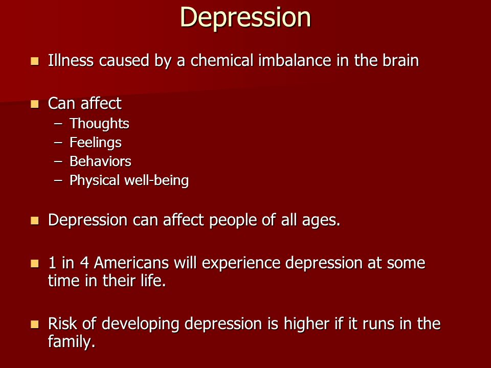 Depression Illness caused by a chemical imbalance in the brain Illness caused by a chemical imbalance in the brain Can affect Can affect –Thoughts –Feelings –Behaviors –Physical well-being Depression can affect people of all ages.
