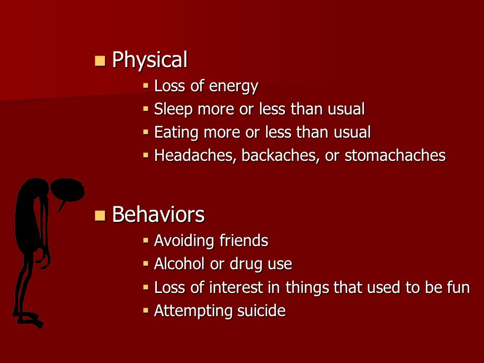 Physical Physical  Loss of energy  Sleep more or less than usual  Eating more or less than usual  Headaches, backaches, or stomachaches Behaviors Behaviors  Avoiding friends  Alcohol or drug use  Loss of interest in things that used to be fun  Attempting suicide