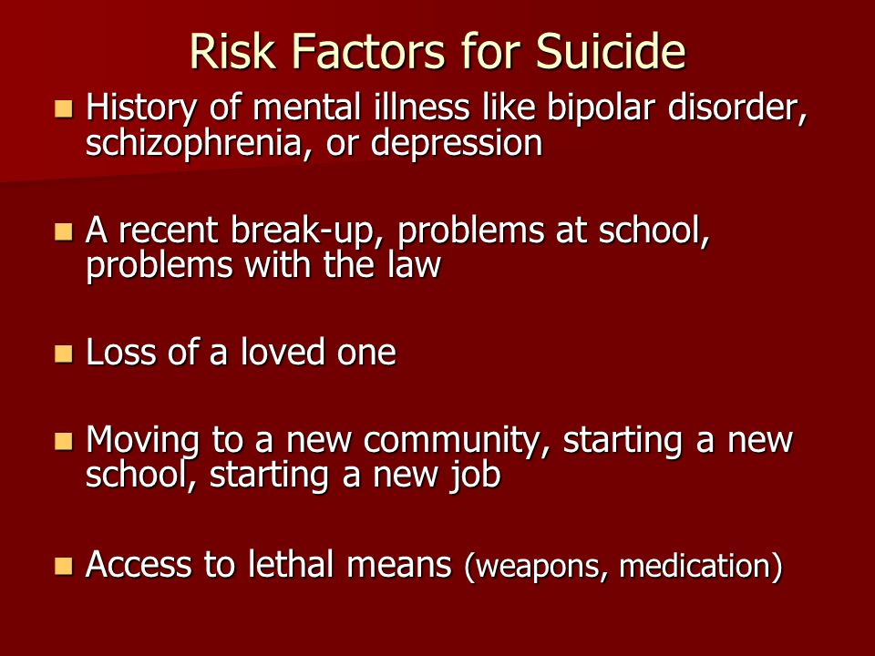 Risk Factors for Suicide History of mental illness like bipolar disorder, schizophrenia, or depression History of mental illness like bipolar disorder, schizophrenia, or depression A recent break-up, problems at school, problems with the law A recent break-up, problems at school, problems with the law Loss of a loved one Loss of a loved one Moving to a new community, starting a new school, starting a new job Moving to a new community, starting a new school, starting a new job Access to lethal means (weapons, medication) Access to lethal means (weapons, medication)