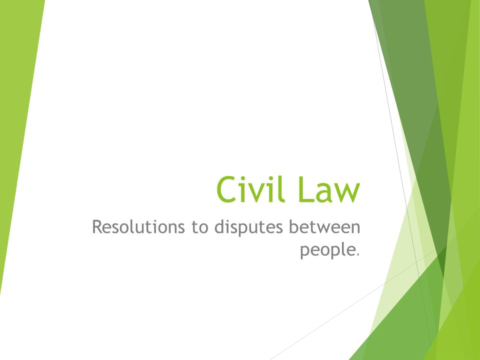Civil Law Resolutions to disputes between people.