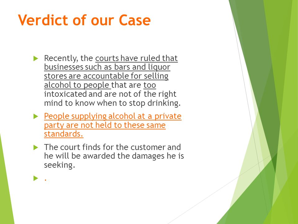 Verdict of our Case  Recently, the courts have ruled that businesses such as bars and liquor stores are accountable for selling alcohol to people that are too intoxicated and are not of the right mind to know when to stop drinking.