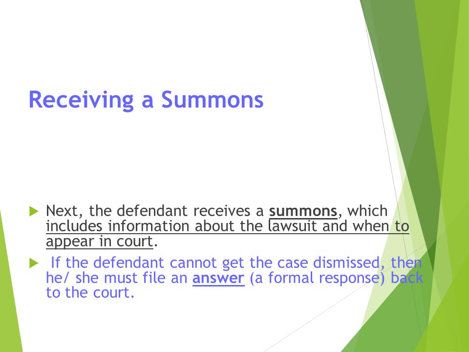 Receiving a Summons  Next, the defendant receives a summons, which includes information about the lawsuit and when to appear in court.