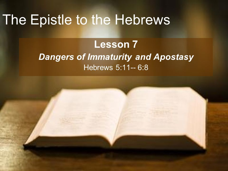 The Epistle to the Hebrews Lesson 7 Dangers of Immaturity and Apostasy Hebrews 5:11-- 6:8