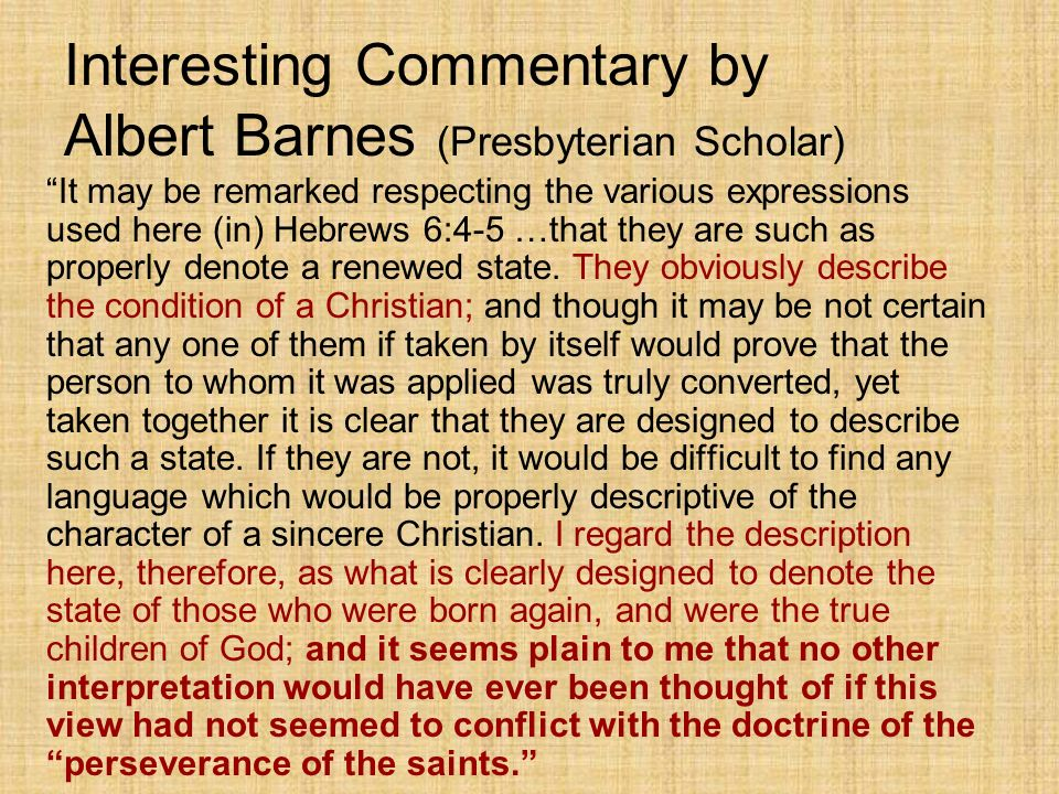 Interesting Commentary by Albert Barnes (Presbyterian Scholar) It may be remarked respecting the various expressions used here (in) Hebrews 6:4-5 …that they are such as properly denote a renewed state.