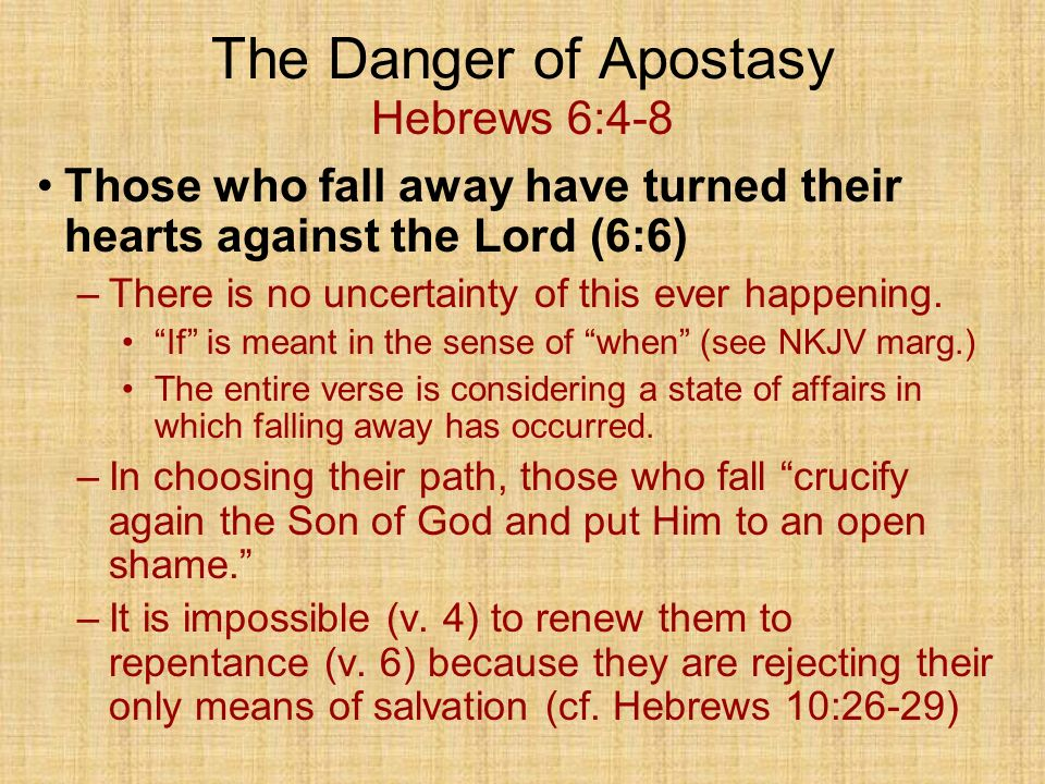 The Danger of Apostasy Hebrews 6:4-8 Those who fall away have turned their hearts against the Lord (6:6) –There is no uncertainty of this ever happening.