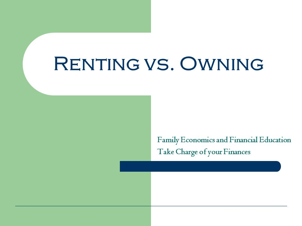 Renting vs. Owning Family Economics and Financial Education Take Charge of your Finances