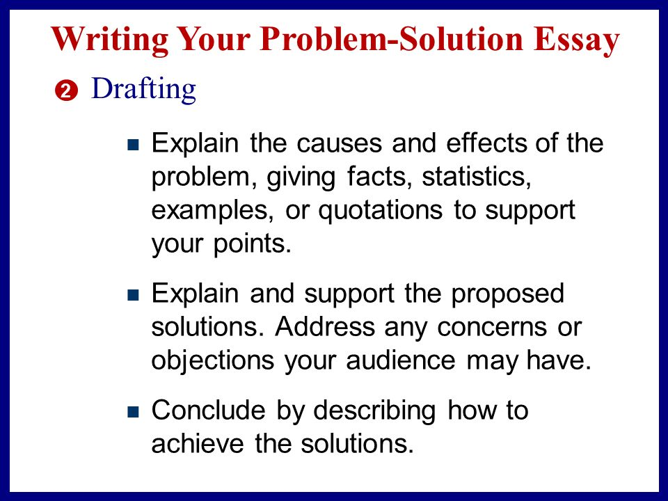 Writing Your Problem-Solution Essay 2 Drafting As you begin drafting, don't be too concerned about form or completeness.