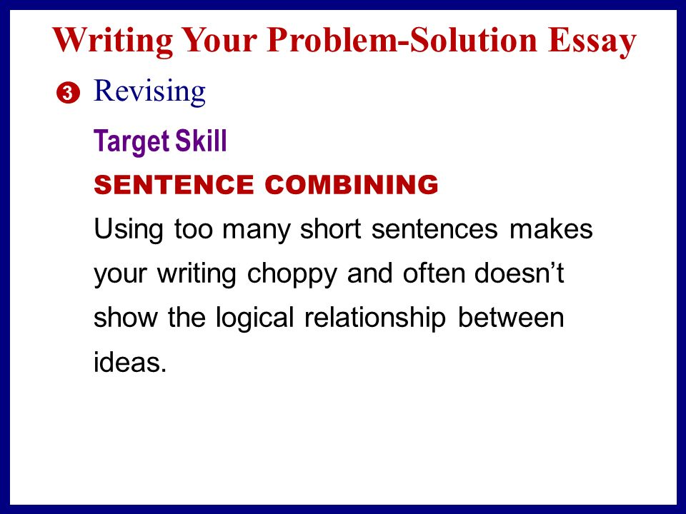 Writing Your Problem-Solution Essay 2 Drafting n Explain the causes and effects of the problem, giving facts, statistics, examples, or quotations to support your points.