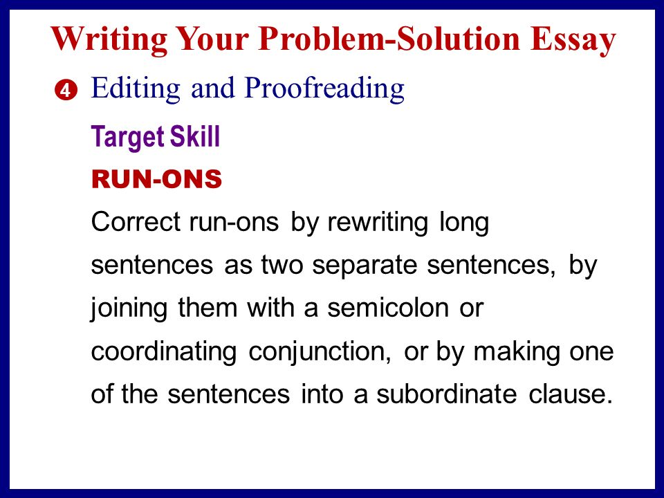 Writing Your Problem-Solution Essay 4 Editing and Proofreading Target Skill RUN-ONS Run-on sentences—two or more sentences written as though they were one—can confuse your readers.