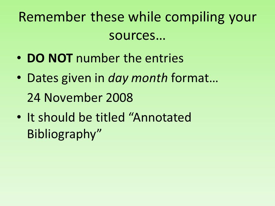 Remember these while compiling your sources… DO NOT number the entries Dates given in day month format… 24 November 2008 It should be titled Annotated Bibliography