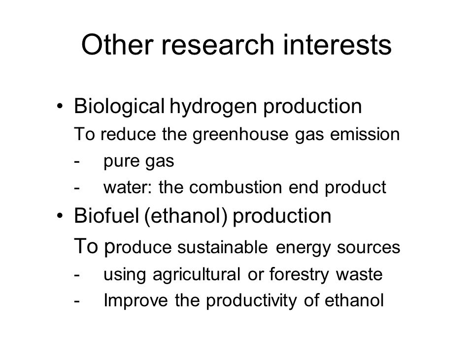 Other research interests Biological hydrogen production To reduce the greenhouse gas emission -pure gas -water: the combustion end product Biofuel (ethanol) production To p roduce sustainable energy sources -using agricultural or forestry waste -Improve the productivity of ethanol