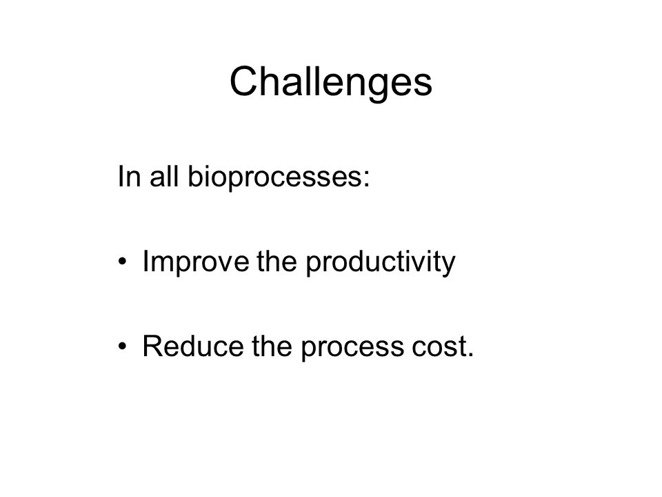 Challenges In all bioprocesses: Improve the productivity Reduce the process cost.