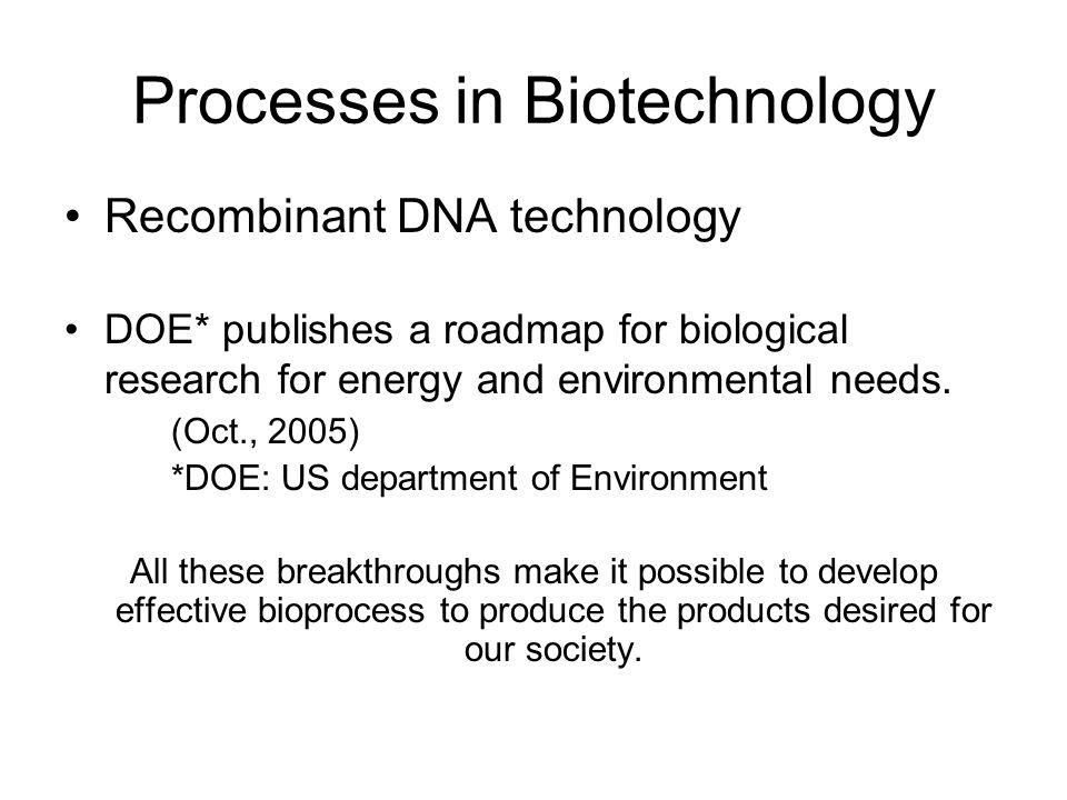 Processes in Biotechnology Recombinant DNA technology DOE* publishes a roadmap for biological research for energy and environmental needs.