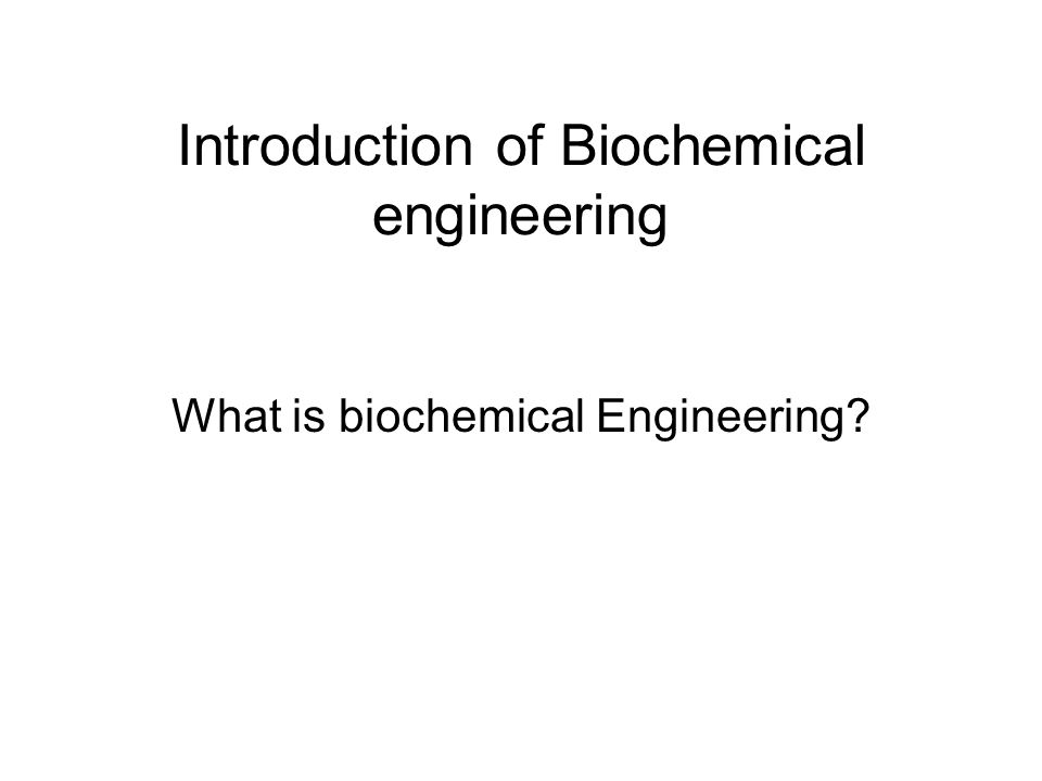 Introduction of Biochemical engineering What is biochemical Engineering