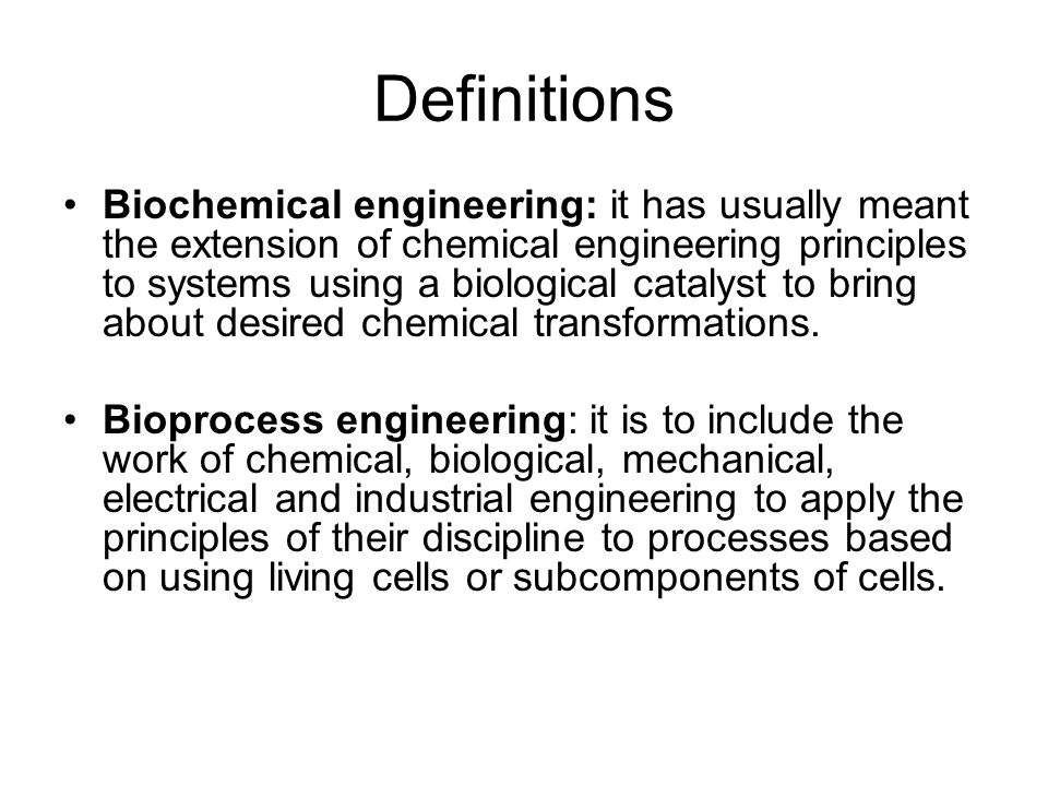 Definitions Biochemical engineering: it has usually meant the extension of chemical engineering principles to systems using a biological catalyst to bring about desired chemical transformations.