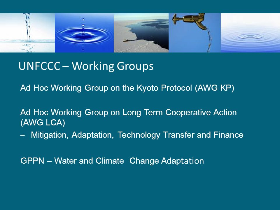 UNFCCC – Working Groups Ad Hoc Working Group on the Kyoto Protocol (AWG KP) Ad Hoc Working Group on Long Term Cooperative Action (AWG LCA) – Mitigation, Adaptation, Technology Transfer and Finance GPPN – Water and Climate Change Adap tation