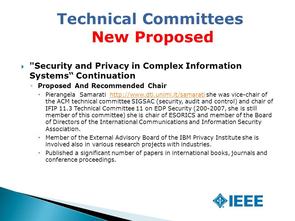 Security and Privacy in Complex Information Systems Continuation ◦Proposed And Recommended Chair  Pierangela Samarati   she was vice-chair of the ACM technical committee SIGSAC (security, audit and control) and chair of IFIP 11.3 Technical Committee 11 on EDP Security ( , she is still member of this committee) she is chair of ESORICS and member of the Board of Directors of the International Communications and Information Security Association.   Member of the External Advisory Board of the IBM Privacy Institute she is involved also in various research projects with industries.