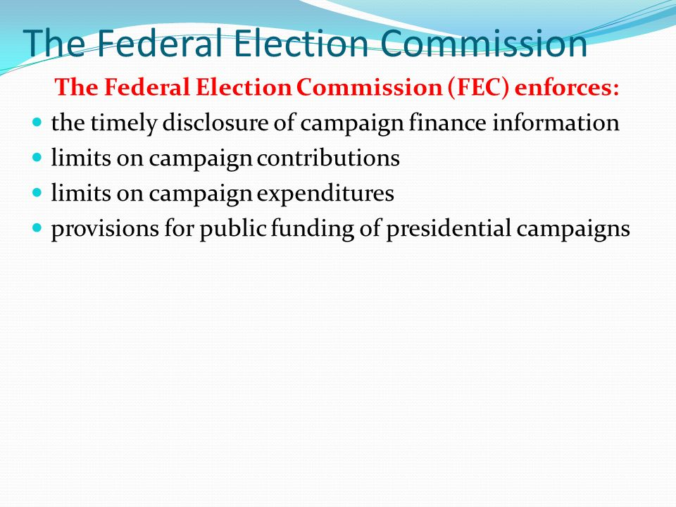 The Federal Election Commission The Federal Election Commission (FEC) enforces: the timely disclosure of campaign finance information limits on campaign contributions limits on campaign expenditures provisions for public funding of presidential campaigns
