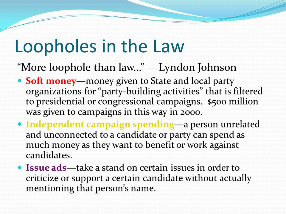 Loopholes in the Law More loophole than law… —Lyndon Johnson Soft money—money given to State and local party organizations for party-building activities that is filtered to presidential or congressional campaigns.