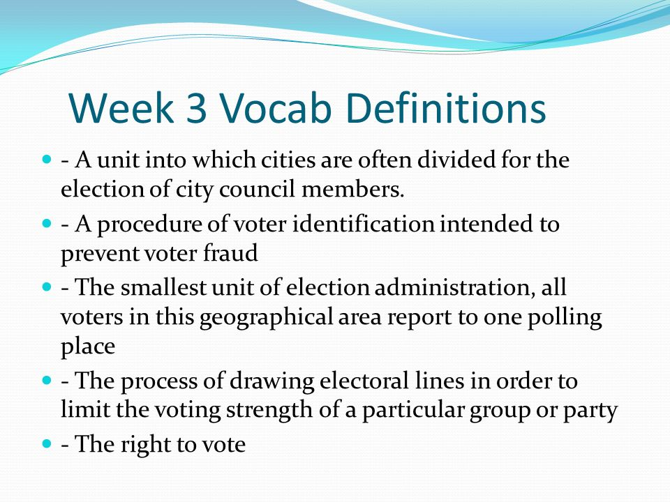 Week 3 Vocab Definitions - A unit into which cities are often divided for the election of city council members.
