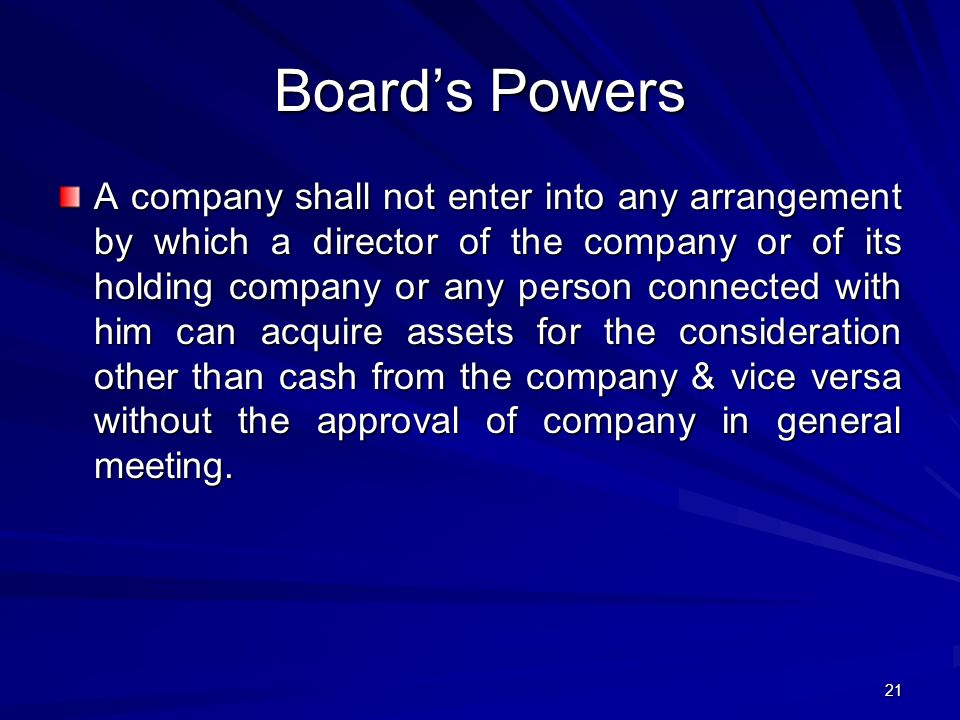Board's Powers A company shall not enter into any arrangement by which a director of the company or of its holding company or any person connected with him can acquire assets for the consideration other than cash from the company & vice versa without the approval of company in general meeting.