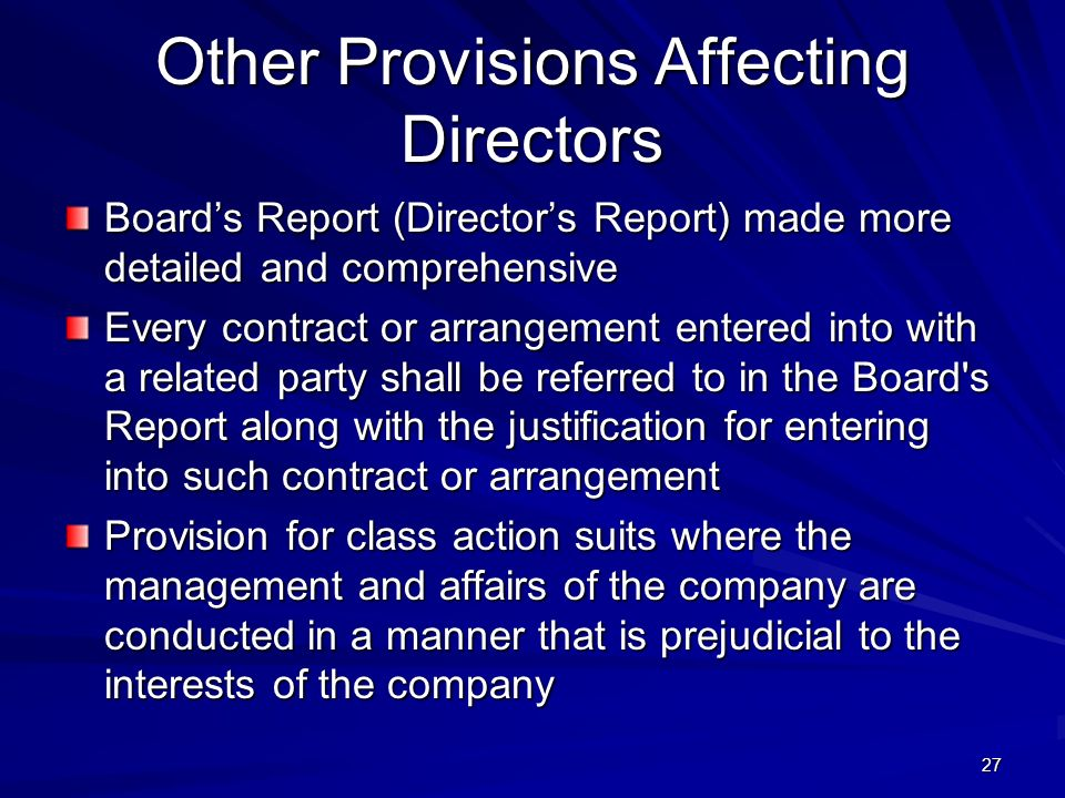 Other Provisions Affecting Directors Board's Report (Director's Report) made more detailed and comprehensive Every contract or arrangement entered into with a related party shall be referred to in the Board s Report along with the justification for entering into such contract or arrangement Provision for class action suits where the management and affairs of the company are conducted in a manner that is prejudicial to the interests of the company 27