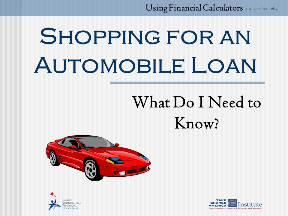 G1 (BAII Plus) Shopping for an Automobile Loan What Do I Need to Know.