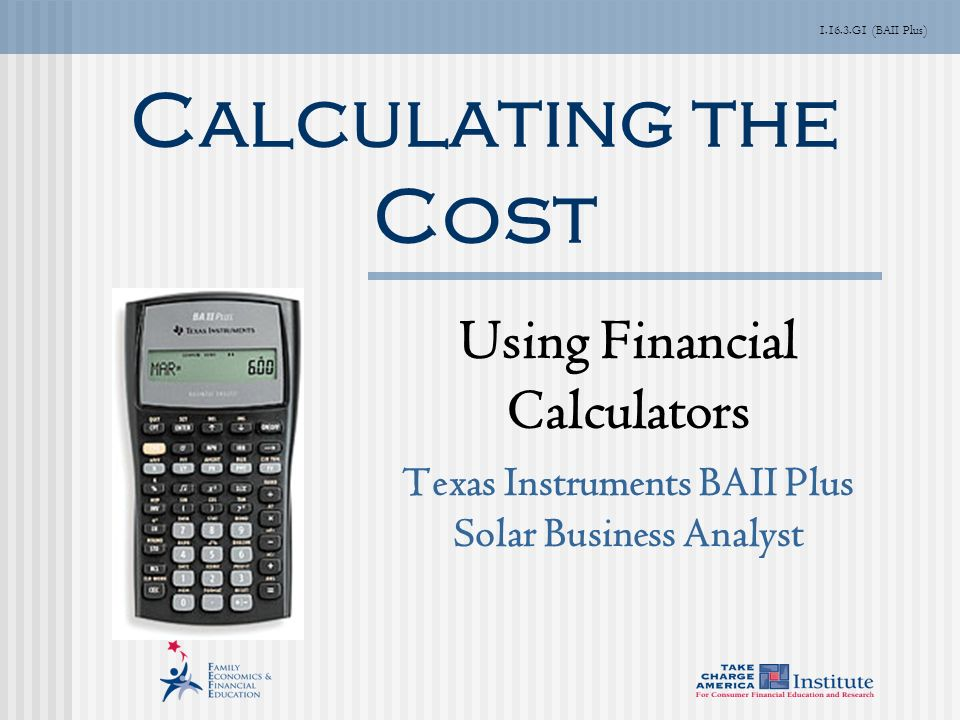 G1 (BAII Plus) Calculating the Cost Using Financial Calculators Texas Instruments BAII Plus Solar Business Analyst
