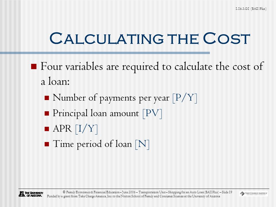 G1 (BAII Plus) © Family Economics & Financial Education – June 2006 – Transportation Unit – Shopping for an Auto Loan (BAII Plus) – Slide 19 Funded by a grant from Take Charge America, Inc.