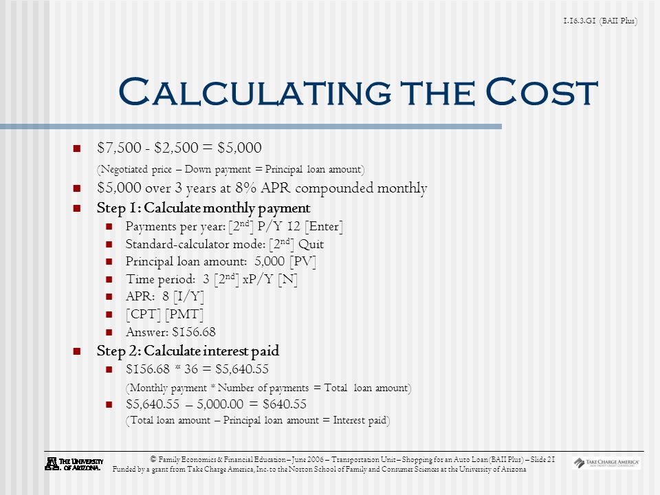 G1 (BAII Plus) © Family Economics & Financial Education – June 2006 – Transportation Unit – Shopping for an Auto Loan (BAII Plus) – Slide 21 Funded by a grant from Take Charge America, Inc.