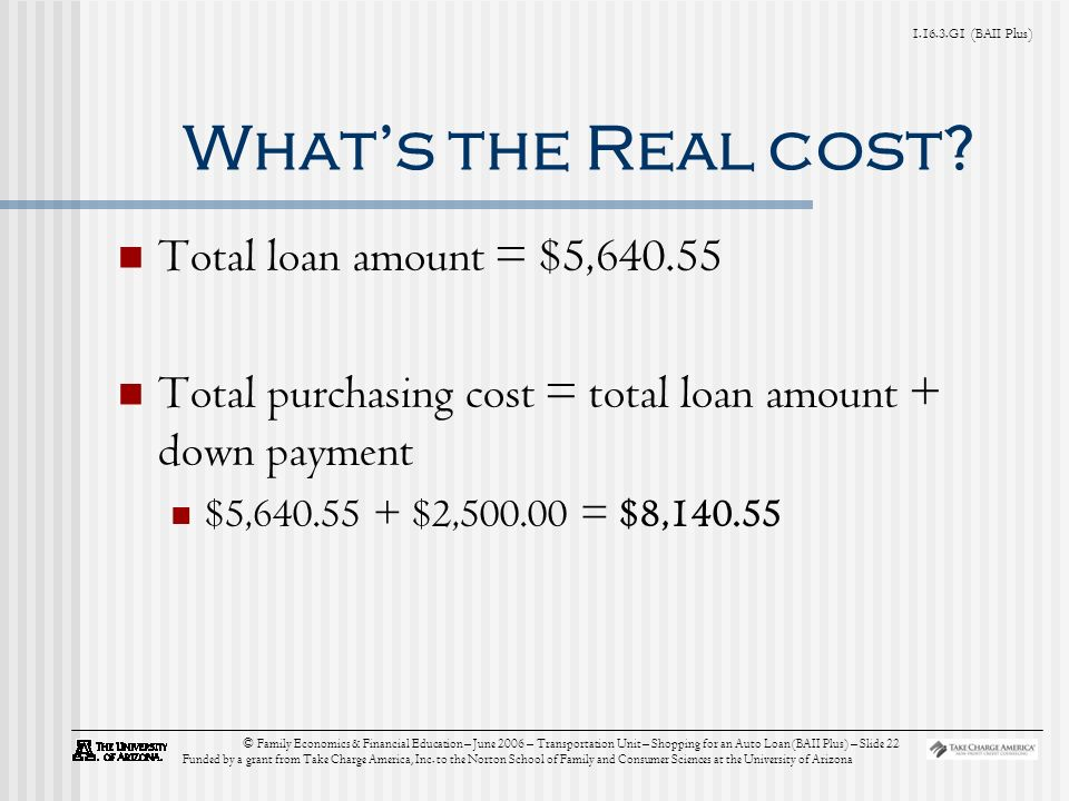 G1 (BAII Plus) © Family Economics & Financial Education – June 2006 – Transportation Unit – Shopping for an Auto Loan (BAII Plus) – Slide 22 Funded by a grant from Take Charge America, Inc.
