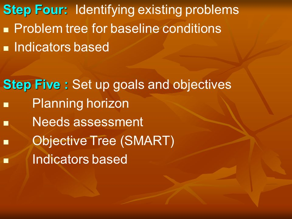 Step Four: Step Four: Identifying existing problems Problem tree for baseline conditions Indicators based Step Five : Step Five : Set up goals and objectives Planning horizon Needs assessment Objective Tree (SMART) Indicators based