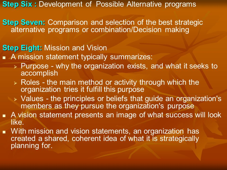 Step Six : Step Six : Development of Possible Alternative programs Step Seven: Step Seven: Comparison and selection of the best strategic alternative programs or combination/Decision making Step Eight: Step Eight: Mission and Vision A mission statement typically summarizes:   Purpose - why the organization exists, and what it seeks to accomplish   Roles - the main method or activity through which the organization tries it fulfill this purpose   Values - the principles or beliefs that guide an organization s members as they pursue the organization s purpose A vision statement presents an image of what success will look like.