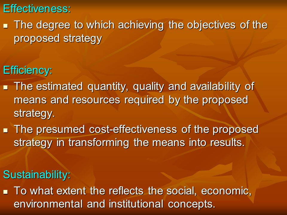 Effectiveness: The degree to which achieving the objectives of the proposed strategy The degree to which achieving the objectives of the proposed strategyEfficiency: The estimated quantity, quality and availability of means and resources required by the proposed strategy.