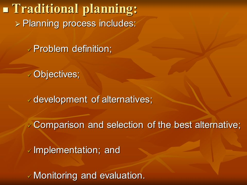 Traditional planning: Traditional planning:  Planning process includes: Problem definition; Problem definition; Objectives; Objectives; development of alternatives; development of alternatives; Comparison and selection of the best alternative; Comparison and selection of the best alternative; Implementation; and Implementation; and Monitoring and evaluation.