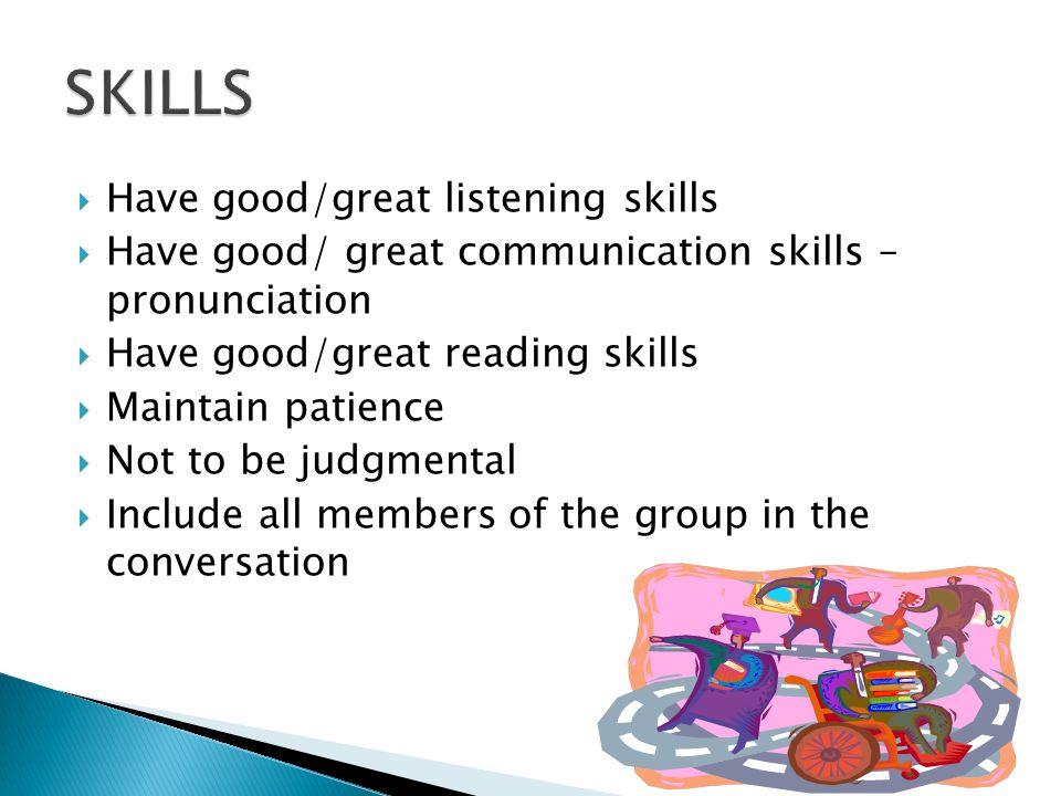  Have good/great listening skills  Have good/ great communication skills – pronunciation  Have good/great reading skills  Maintain patience  Not to be judgmental  Include all members of the group in the conversation