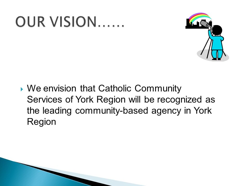  We envision that Catholic Community Services of York Region will be recognized as the leading community-based agency in York Region