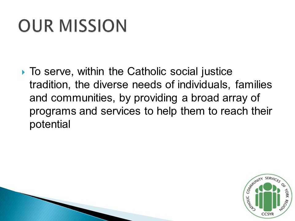  To serve, within the Catholic social justice tradition, the diverse needs of individuals, families and communities, by providing a broad array of programs and services to help them to reach their potential