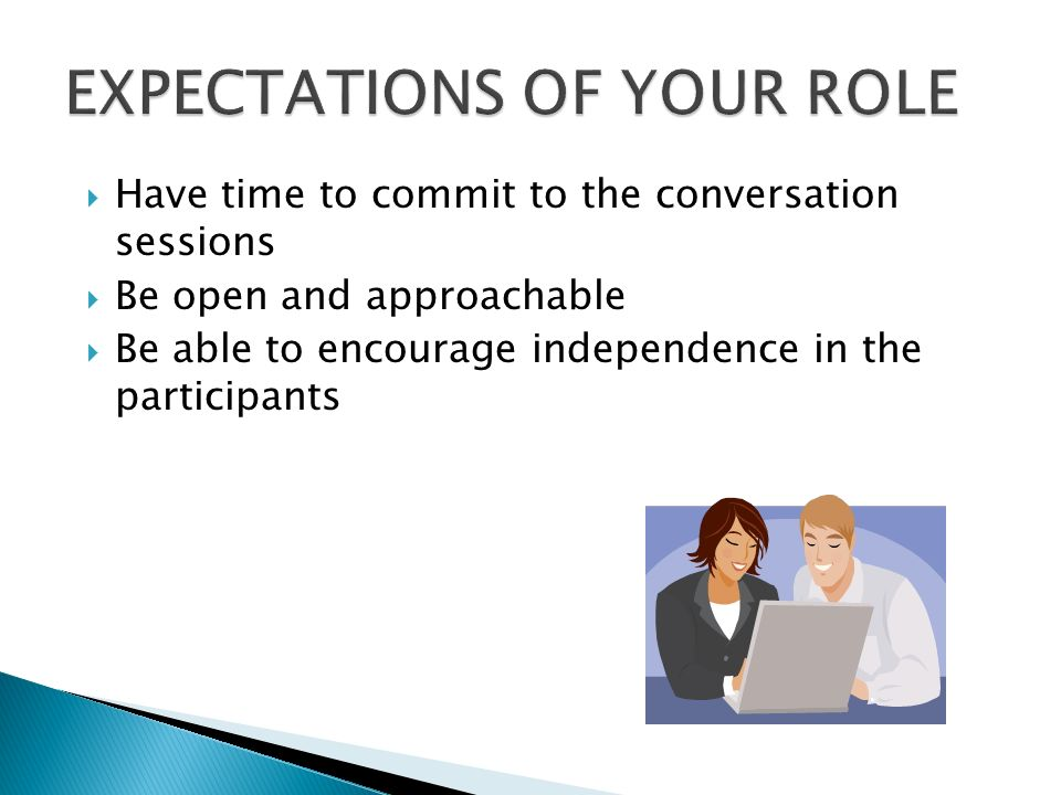  Have time to commit to the conversation sessions  Be open and approachable  Be able to encourage independence in the participants