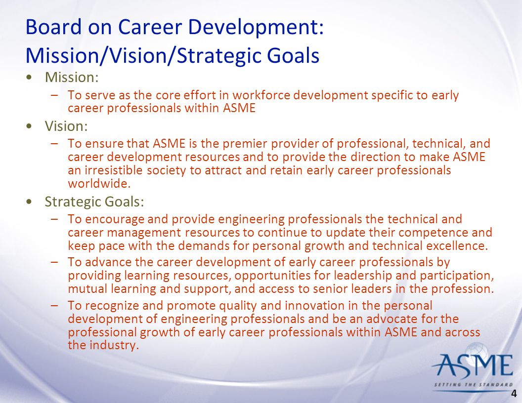 Board on Career Development: Mission/Vision/Strategic Goals Mission: –To serve as the core effort in workforce development specific to early career professionals within ASME Vision: –To ensure that ASME is the premier provider of professional, technical, and career development resources and to provide the direction to make ASME an irresistible society to attract and retain early career professionals worldwide.