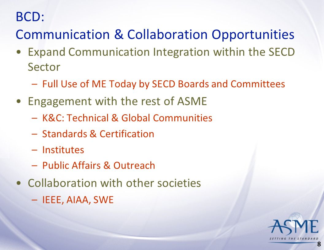 BCD: Communication & Collaboration Opportunities Expand Communication Integration within the SECD Sector –Full Use of ME Today by SECD Boards and Committees Engagement with the rest of ASME –K&C: Technical & Global Communities –Standards & Certification –Institutes –Public Affairs & Outreach Collaboration with other societies –IEEE, AIAA, SWE 8