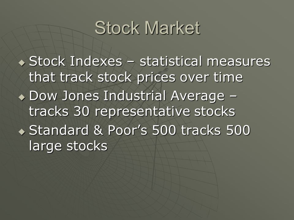 Stock Market  Stock Indexes – statistical measures that track stock prices over time  Dow Jones Industrial Average – tracks 30 representative stocks  Standard & Poor's 500 tracks 500 large stocks