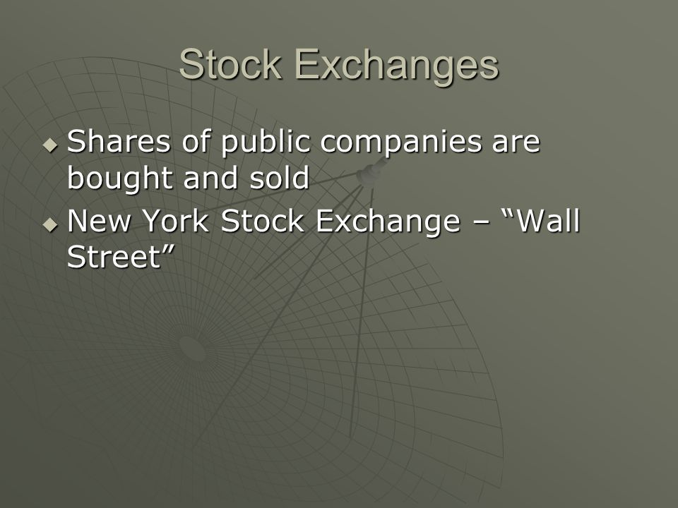 Stock Exchanges  Shares of public companies are bought and sold  New York Stock Exchange – Wall Street