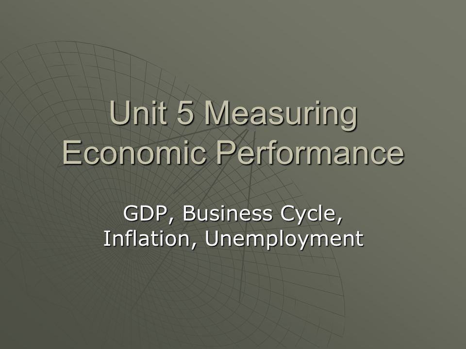 Unit 5 Measuring Economic Performance GDP, Business Cycle, Inflation, Unemployment